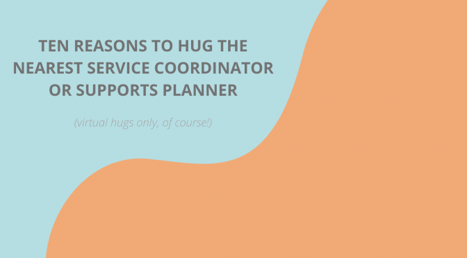 10 Reasons to Hug the Nearest Service Coordinator or Supports Planner